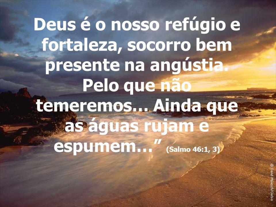 Deus é o nosso refúgio e fortaleza, socorro bem presente na angústia. Pelo que não temeremos… Ainda que as águas rujam e espumem… (Salmo 46:1, 3)