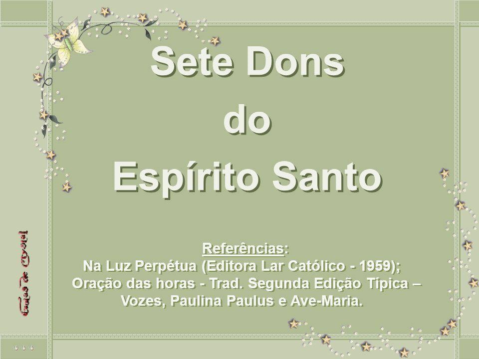 Sete Dons do Espírito Santo Sete Dons do Espírito Santo Referências: Na Luz Perpétua (Editora Lar Católico - 1959); Oração das horas - Trad.