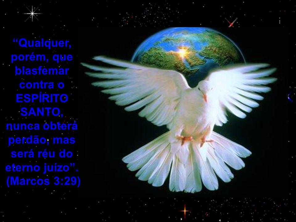 Qualquer, porém, que blasfemar contra o ESPÍRITO SANTO, nunca obterá perdão, mas será réu do eterno juízo. (Marcos 3:29)