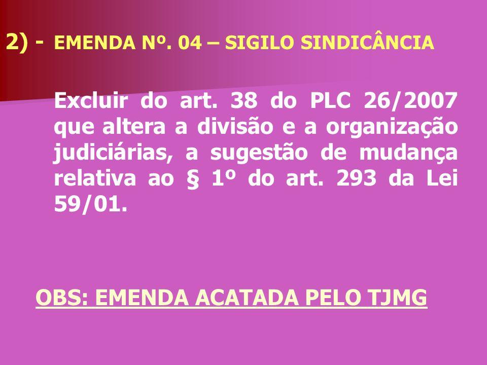 2) - EMENDA Nº. 04 – SIGILO SINDICÂNCIA Excluir do art. 38 do PLC 26/2007 que altera a divisão e a organização judiciárias, a sugestão de mudança rela