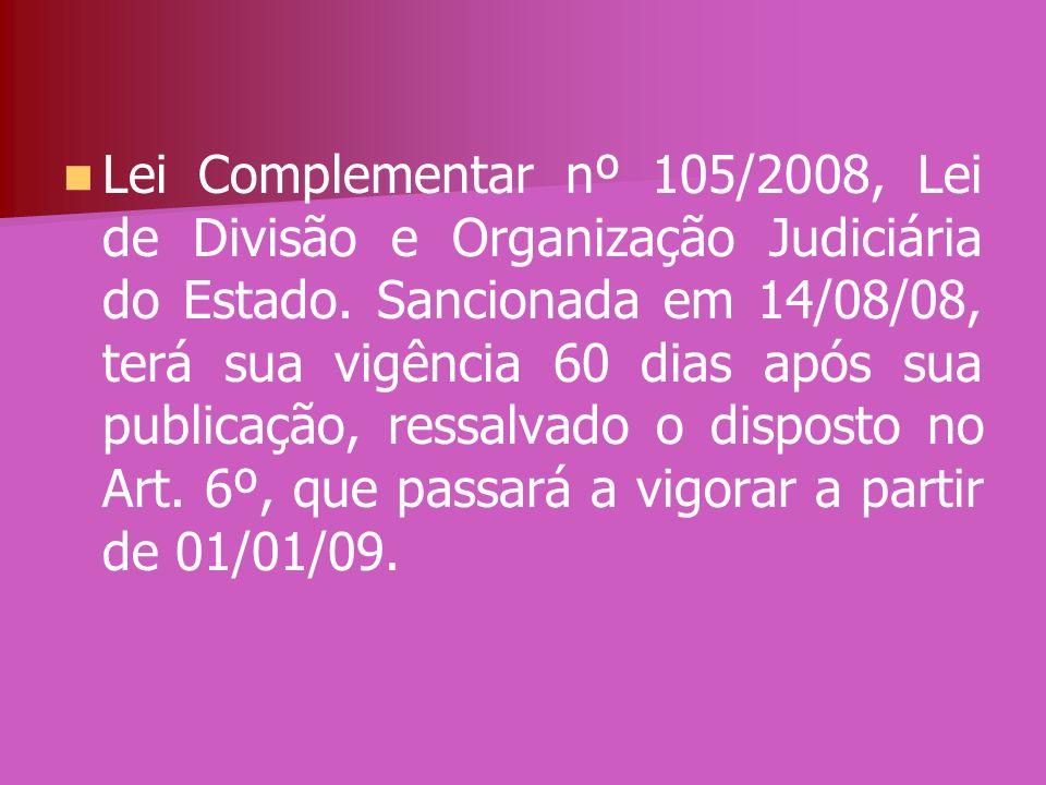 Lei Complementar nº 105/2008, Lei de Divisão e Organização Judiciária do Estado. Sancionada em 14/08/08, terá sua vigência 60 dias após sua publicação
