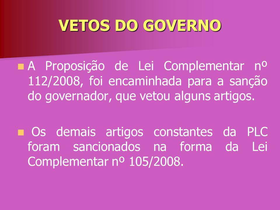 VETOS DO GOVERNO A Proposição de Lei Complementar nº 112/2008, foi encaminhada para a sanção do governador, que vetou alguns artigos. Os demais artigo