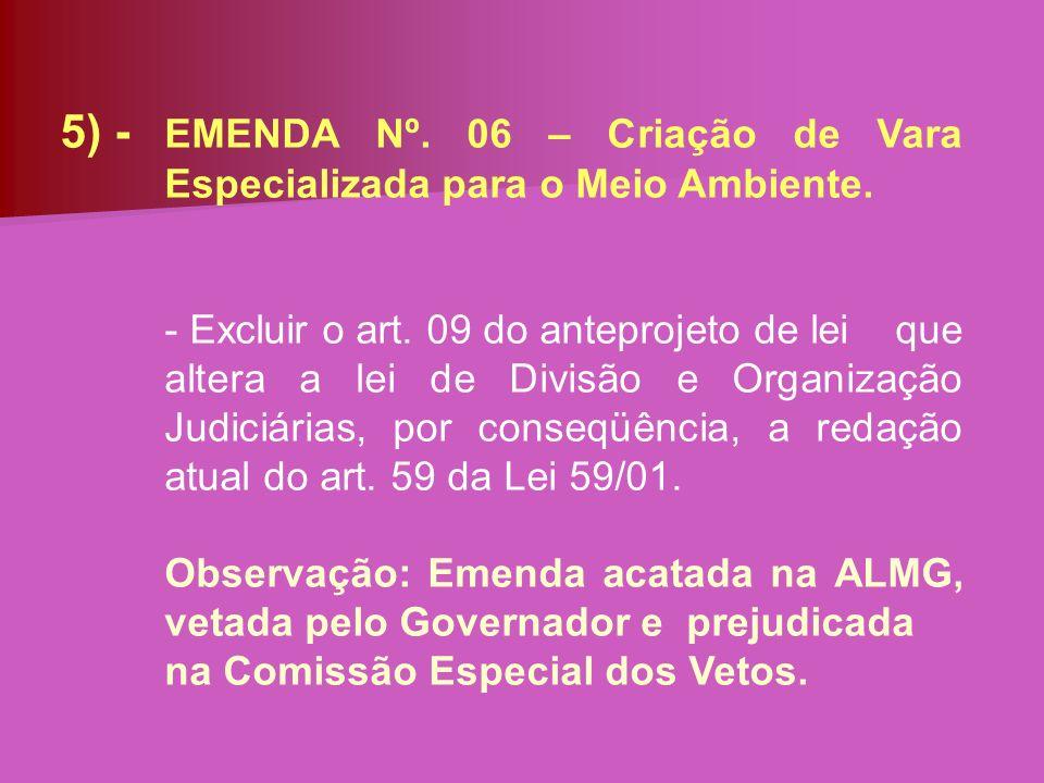 5) - EMENDA Nº. 06 – Criação de Vara Especializada para o Meio Ambiente. - Excluir o art. 09 do anteprojeto de lei que altera a lei de Divisão e Organ