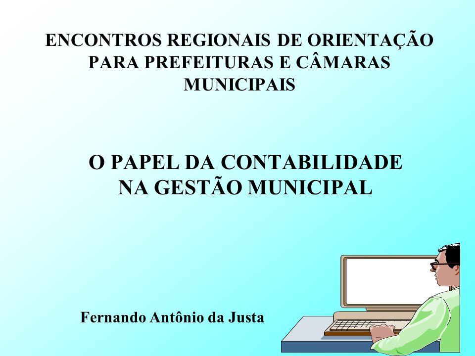 ENCONTROS REGIONAIS DE ORIENTAÇÃO PARA PREFEITURAS E CÂMARAS MUNICIPAIS O PAPEL DA CONTABILIDADE NA GESTÃO MUNICIPAL Fernando Antônio da Justa