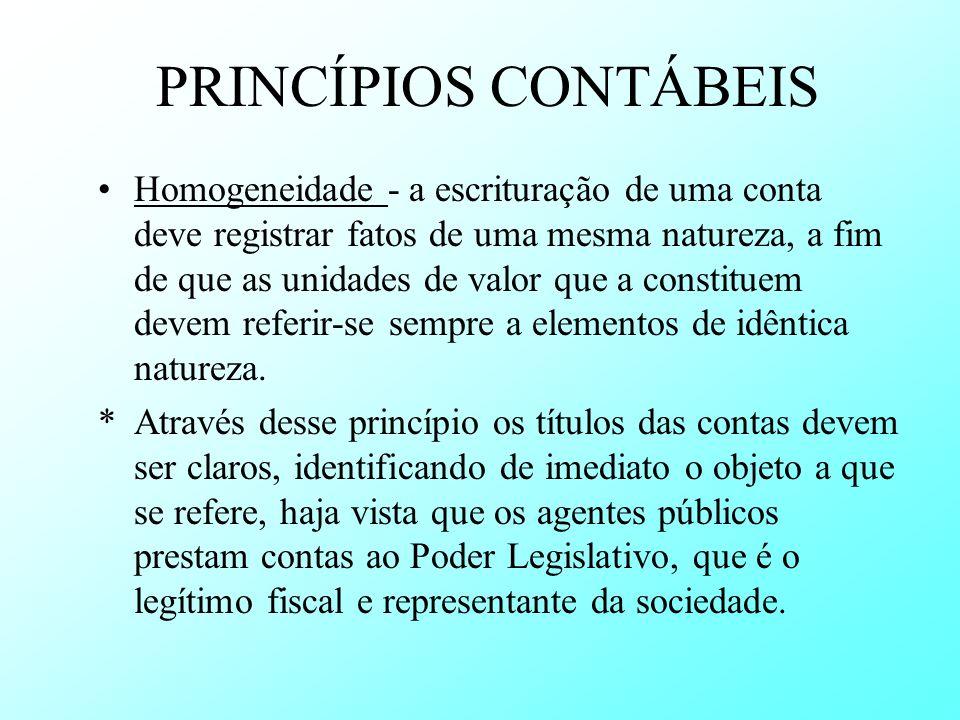 PRINCÍPIOS CONTÁBEIS Homogeneidade - a escrituração de uma conta deve registrar fatos de uma mesma natureza, a fim de que as unidades de valor que a c