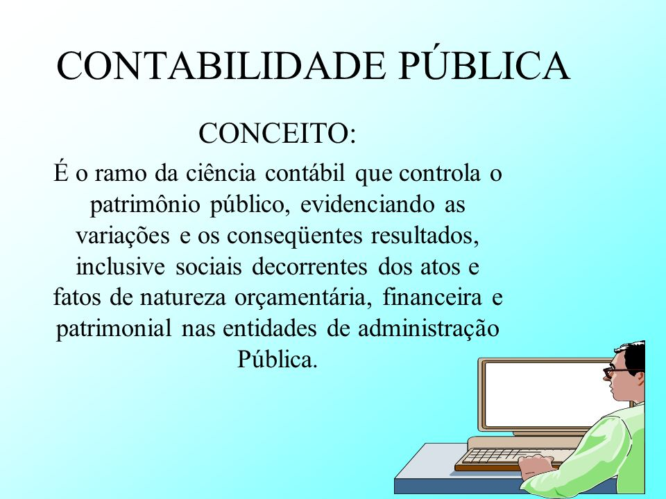 CONTABILIDADE PÚBLICA CONCEITO: É o ramo da ciência contábil que controla o patrimônio público, evidenciando as variações e os conseqüentes resultados