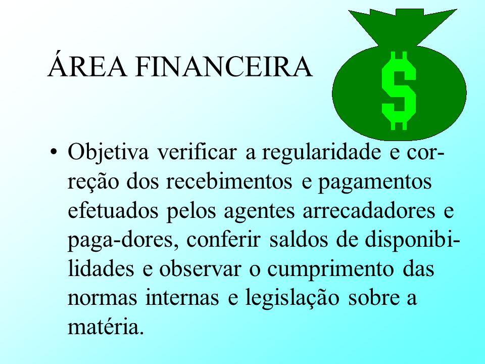 ÁREA FINANCEIRA Objetiva verificar a regularidade e cor- reção dos recebimentos e pagamentos efetuados pelos agentes arrecadadores e paga-dores, confe