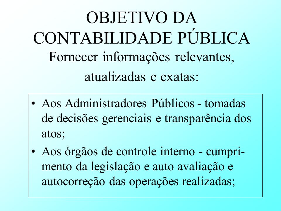 OBJETIVO DA CONTABILIDADE PÚBLICA Fornecer informações relevantes, atualizadas e exatas: Aos Administradores Públicos - tomadas de decisões gerenciais