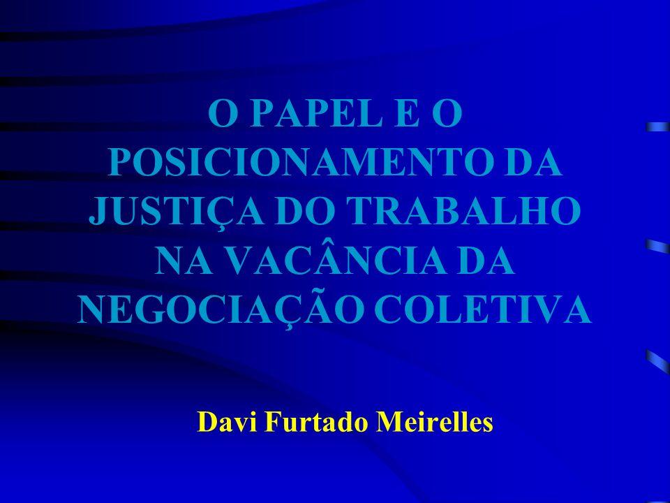 O PAPEL E O POSICIONAMENTO DA JUSTIÇA DO TRABALHO NA VACÂNCIA DA NEGOCIAÇÃO COLETIVA Davi Furtado Meirelles