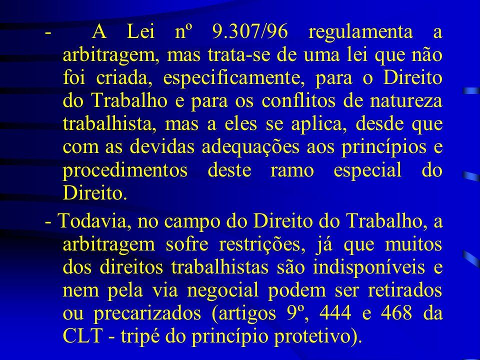 - A Lei nº 9.307/96 regulamenta a arbitragem, mas trata-se de uma lei que não foi criada, especificamente, para o Direito do Trabalho e para os confli