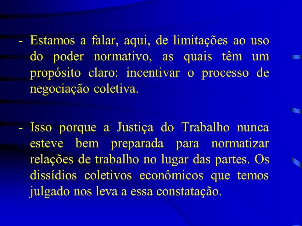 -Estamos a falar, aqui, de limitações ao uso do poder normativo, as quais têm um propósito claro: incentivar o processo de negociação coletiva. - Isso