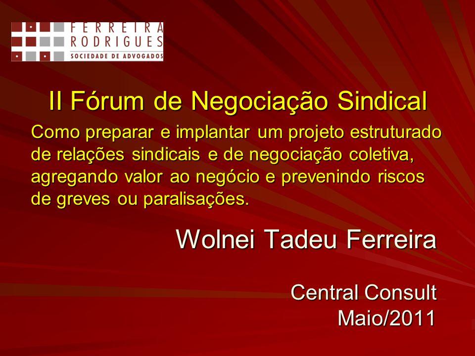 Wolnei Tadeu Ferreira Central Consult Maio/2011 II Fórum de Negociação Sindical Como preparar e implantar um projeto estruturado de relações sindicais