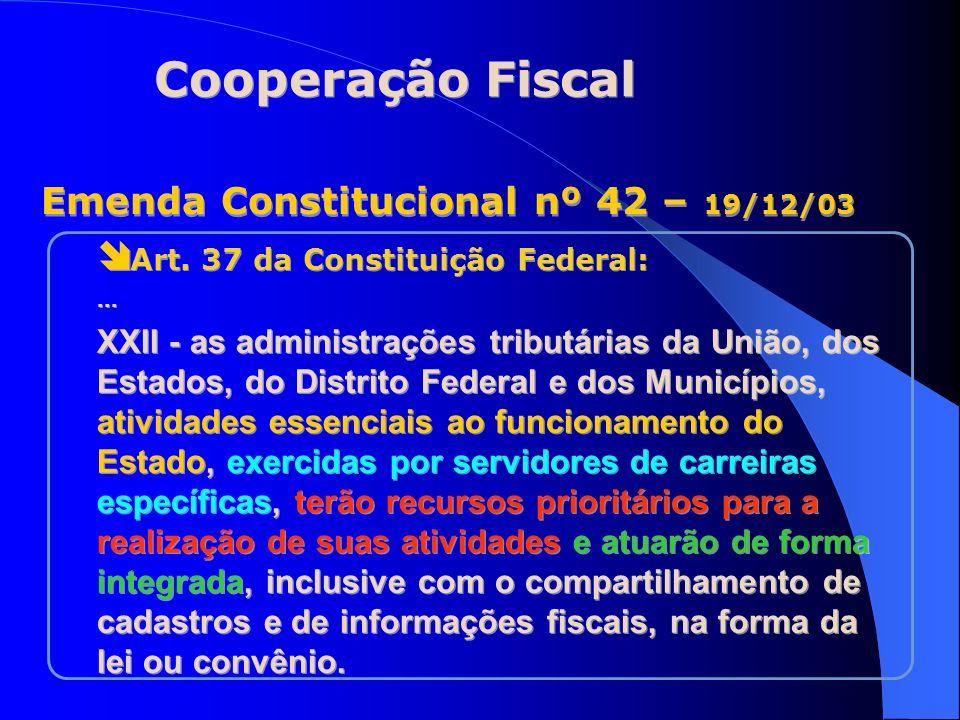 Emenda Constitucional nº 42 – 19/12/03 Cooperação Fiscal Art. 37 da Constituição Federal:... XXII - as administrações tributárias da União, dos Estado