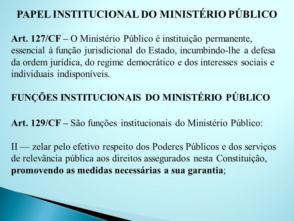 PAPEL INSTITUCIONAL DO MINISTÉRIO PÚBLICO Art. 127/CF – O Ministério Público é instituição permanente, essencial à função jurisdicional do Estado, inc