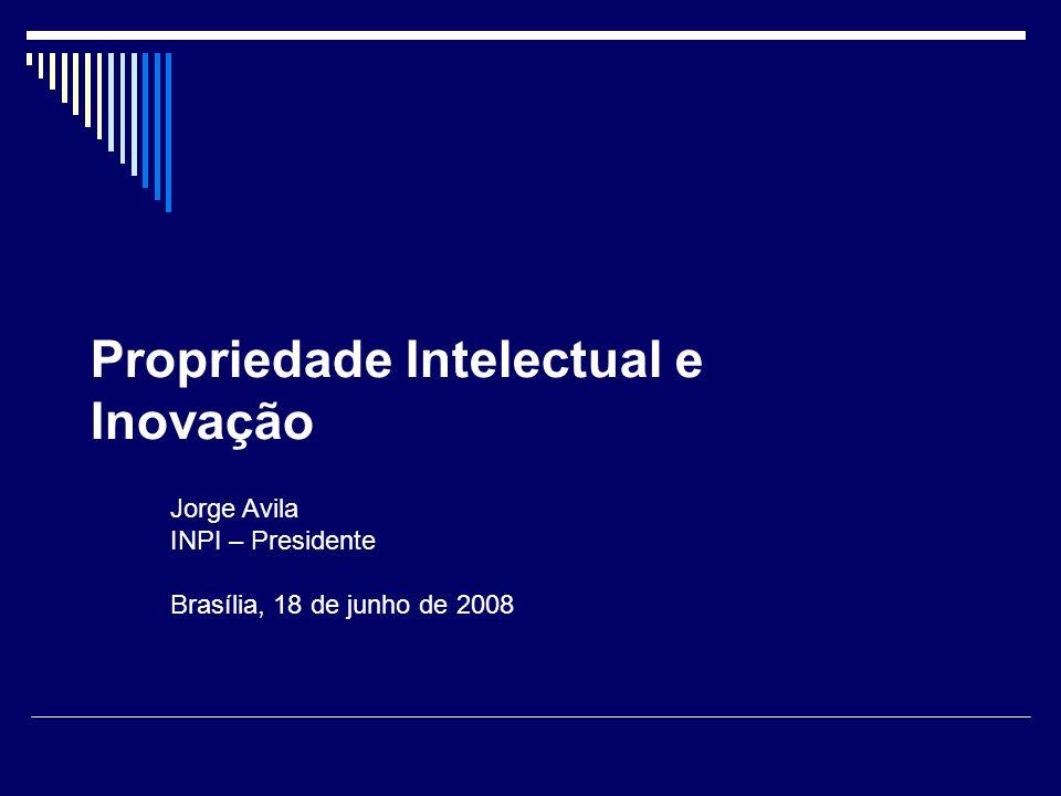 Propriedade Intelectual e Inovação Jorge Avila INPI – Presidente Brasília, 18 de junho de 2008
