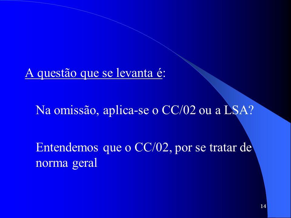 14 A questão que se levanta é: Na omissão, aplica-se o CC/02 ou a LSA? Entendemos que o CC/02, por se tratar de norma geral