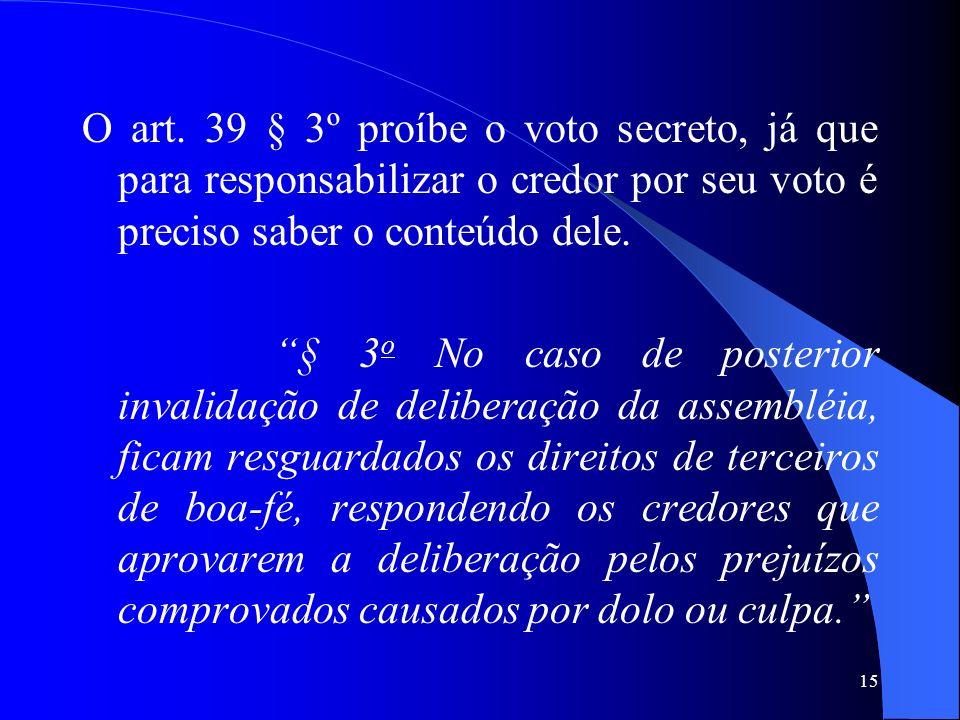 15 O art. 39 § 3º proíbe o voto secreto, já que para responsabilizar o credor por seu voto é preciso saber o conteúdo dele. § 3 o No caso de posterior