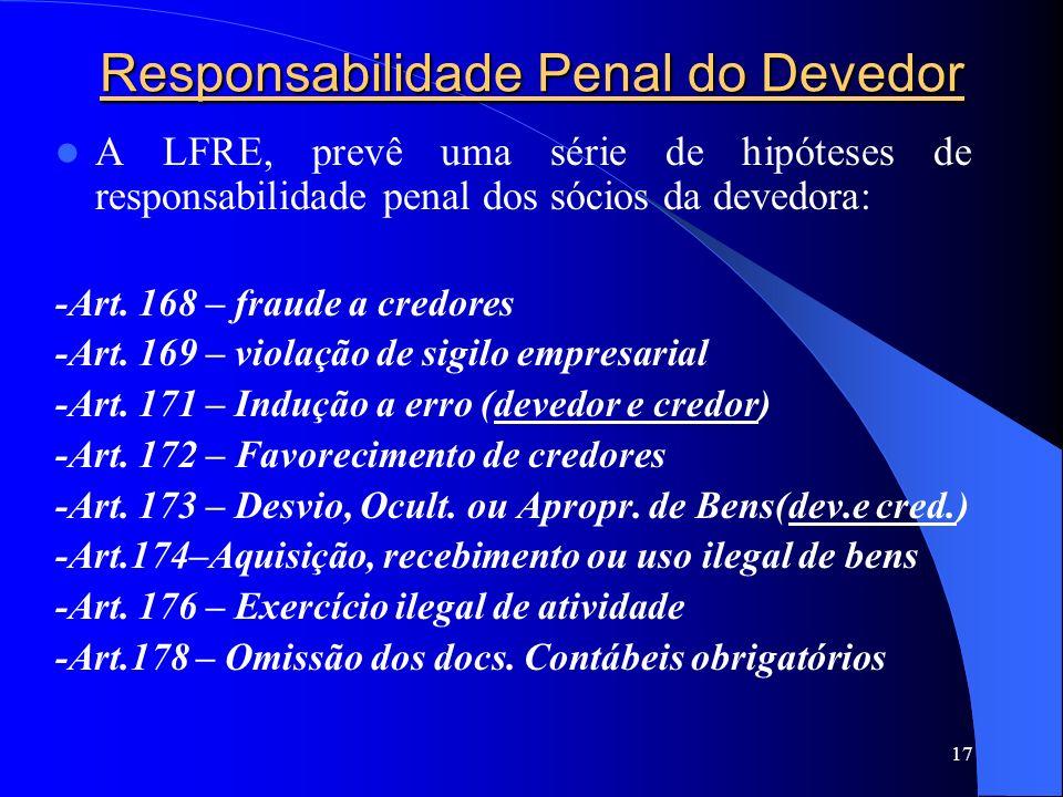 17 Responsabilidade Penal do Devedor A LFRE, prevê uma série de hipóteses de responsabilidade penal dos sócios da devedora: -Art. 168 – fraude a credo