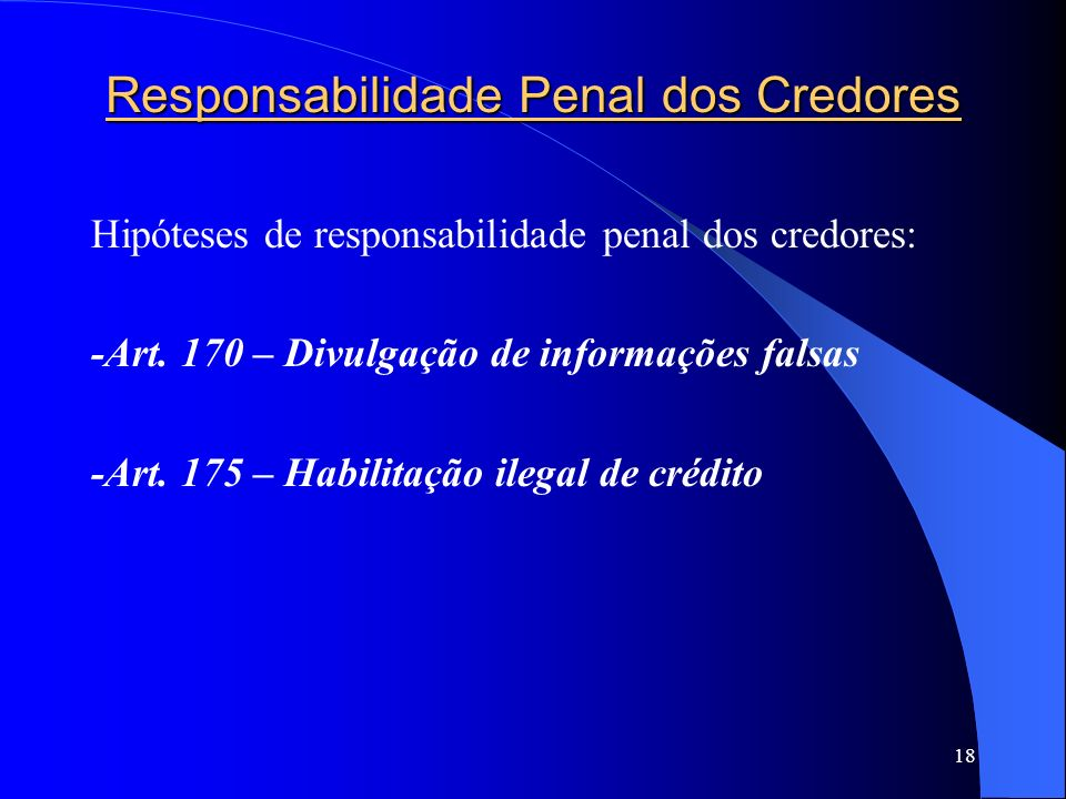 18 Responsabilidade Penal dos Credores Hipóteses de responsabilidade penal dos credores: -Art. 170 – Divulgação de informações falsas -Art. 175 – Habi