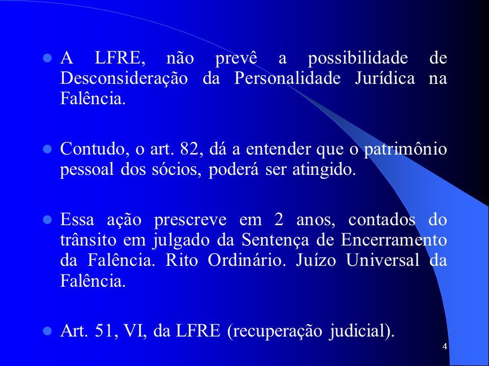 4 A LFRE, não prevê a possibilidade de Desconsideração da Personalidade Jurídica na Falência. Contudo, o art. 82, dá a entender que o patrimônio pesso