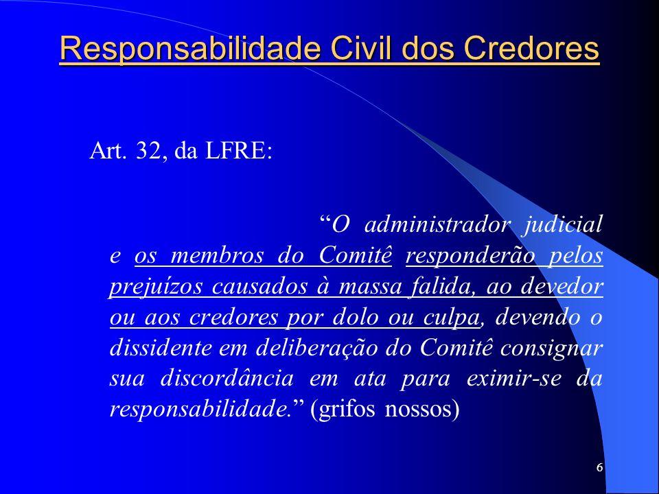6 Responsabilidade Civil dos Credores Art. 32, da LFRE: O administrador judicial e os membros do Comitê responderão pelos prejuízos causados à massa f