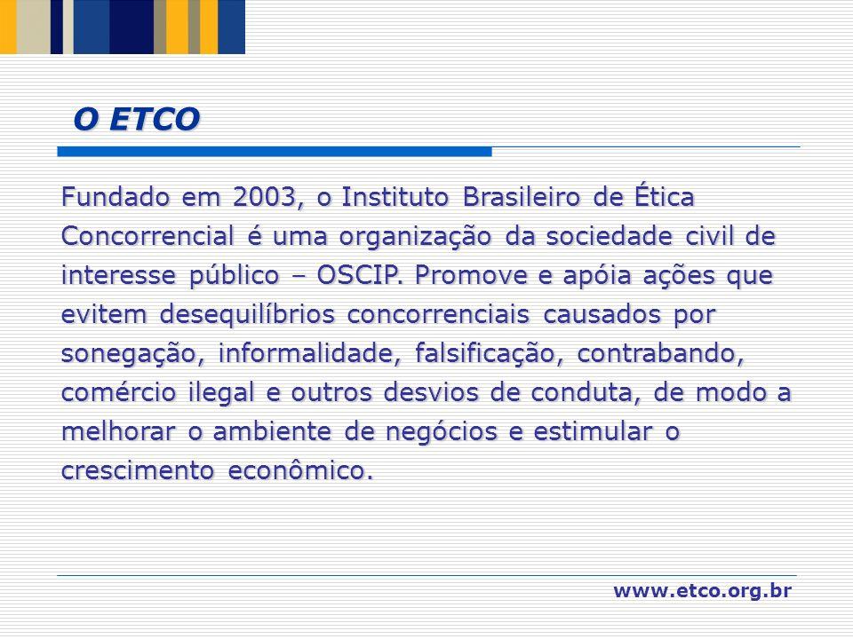 www.etco.org.br O ETCO Fundado em 2003, o Instituto Brasileiro de Ética Concorrencial é uma organização da sociedade civil de interesse público – OSCI
