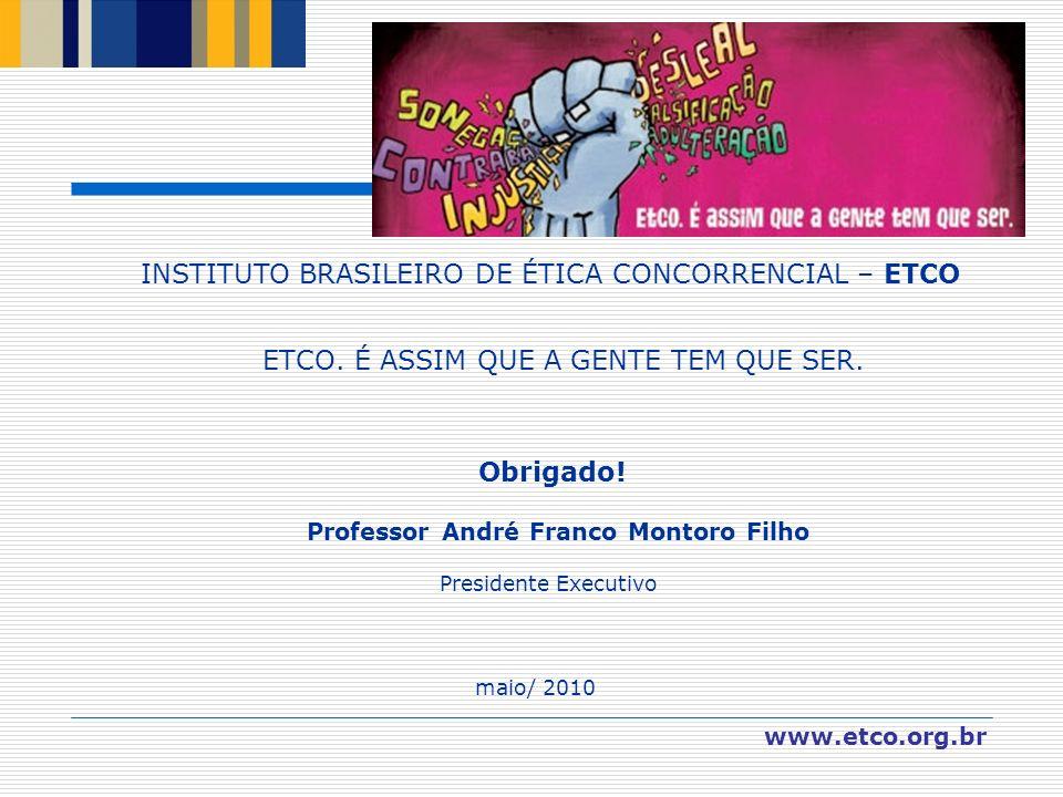 INSTITUTO BRASILEIRO DE ÉTICA CONCORRENCIAL – ETCO ETCO. É ASSIM QUE A GENTE TEM QUE SER. Obrigado! Professor André Franco Montoro Filho Presidente Ex