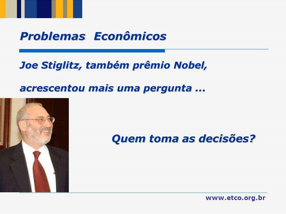 www.etco.org.br Joe Stiglitz, também prêmio Nobel, acrescentou mais uma pergunta... Quem toma as decisões? Quem toma as decisões? Problemas Econômicos