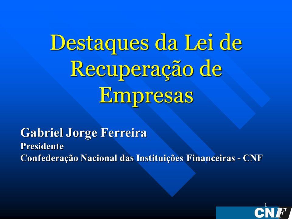 1 Destaques da Lei de Recuperação de Empresas Gabriel Jorge Ferreira Presidente Confederação Nacional das Instituições Financeiras - CNF