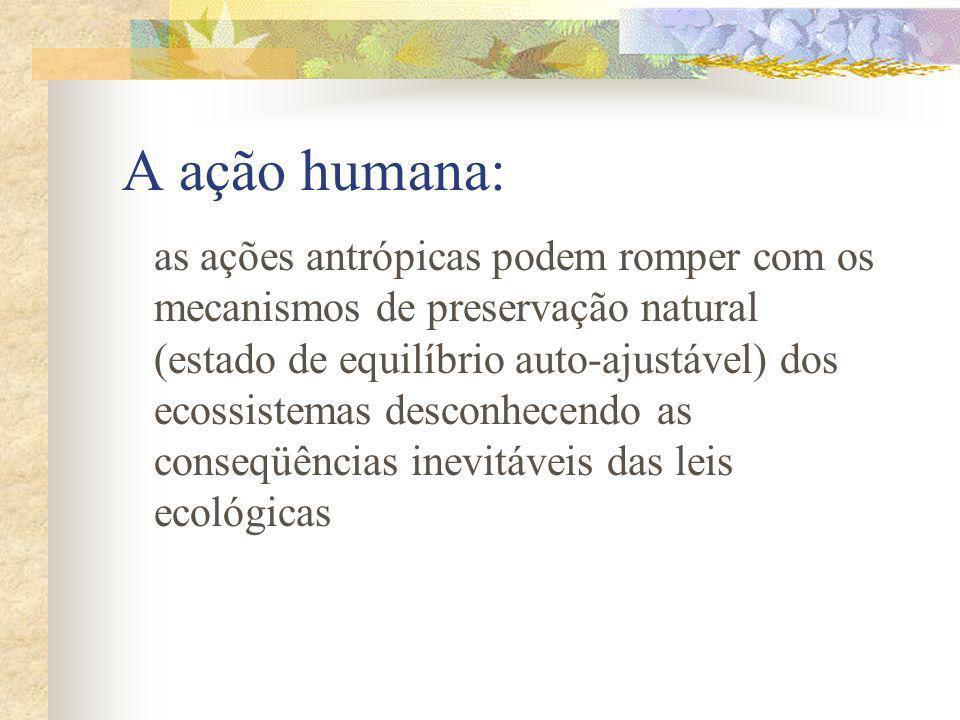 A ação humana: as ações antrópicas podem romper com os mecanismos de preservação natural (estado de equilíbrio auto-ajustável) dos ecossistemas desconhecendo as conseqüências inevitáveis das leis ecológicas
