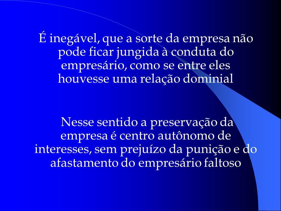 É inegável, que a sorte da empresa não pode ficar jungida à conduta do empresário, como se entre eles houvesse uma relação dominial Nesse sentido a pr