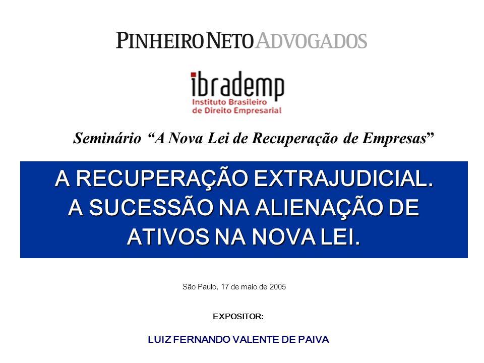 São Paulo, 17 de maio de 2005 A RECUPERAÇÃO EXTRAJUDICIAL. A SUCESSÃO NA ALIENAÇÃO DE ATIVOS NA NOVA LEI. EXPOSITOR: LUIZ FERNANDO VALENTE DE PAIVA Se