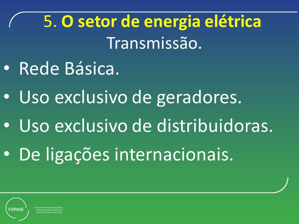 5. O setor de energia elétrica Transmissão. Rede Básica. Uso exclusivo de geradores. Uso exclusivo de distribuidoras. De ligações internacionais.