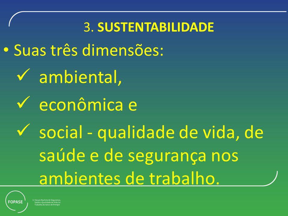 3. SUSTENTABILIDADE Suas três dimensões: ambiental, econômica e social - qualidade de vida, de saúde e de segurança nos ambientes de trabalho.