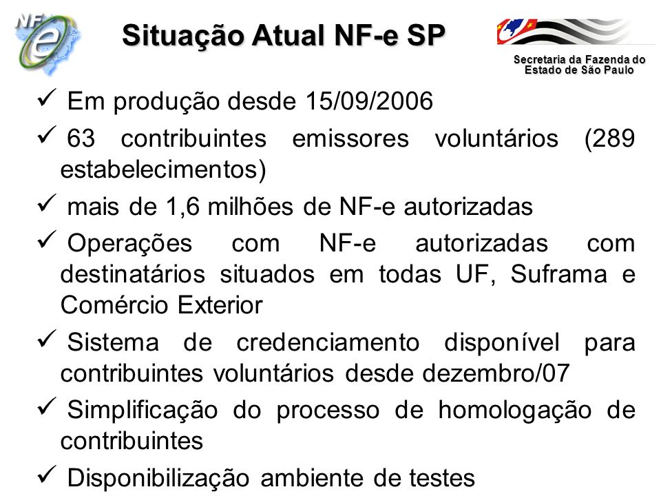Secretaria da Fazenda do Estado de São Paulo Situação Atual NF-e SP Página NF-e no Portal SEFAZ SP www.fazenda.sp.gov.br/nfe Call-center (0800 17 01 10) Aviso de indisponibilidade do sistema Tempo médio de autorização NF-e inferior 3 s Legislação – Portaria CAT 104/2007 Programa Emissor NF-e Ações obrigatoriedade NF-e a partir abril/2008 – Credenciamento de Ofício de mais de 850 estabelecimentos – Notificação ciência estabelecimentos credenciados de Ofício – Ofícios ACs e fabricantes formulários segurança – Correspondência aos clientes (em curso) – Restrição AIDF aos obrigados a partir abril/2008 – Operações de plantão fiscal a partir abril/2008 (em estudo)