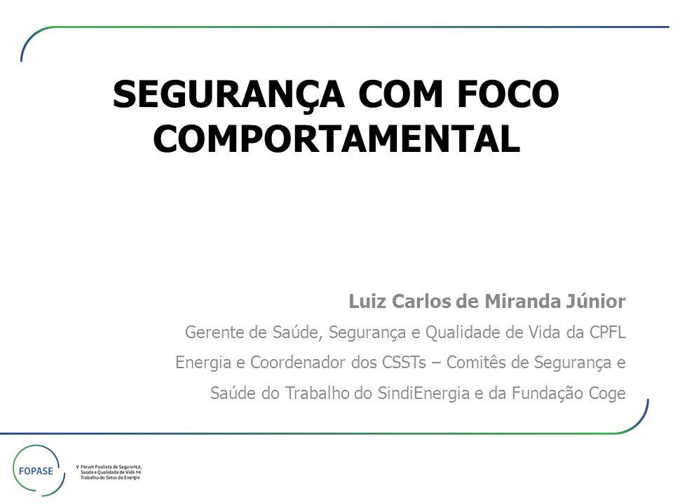 SEGURANÇA COM FOCO COMPORTAMENTAL Luiz Carlos de Miranda Júnior Gerente de Saúde, Segurança e Qualidade de Vida da CPFL Energia e Coordenador dos CSST