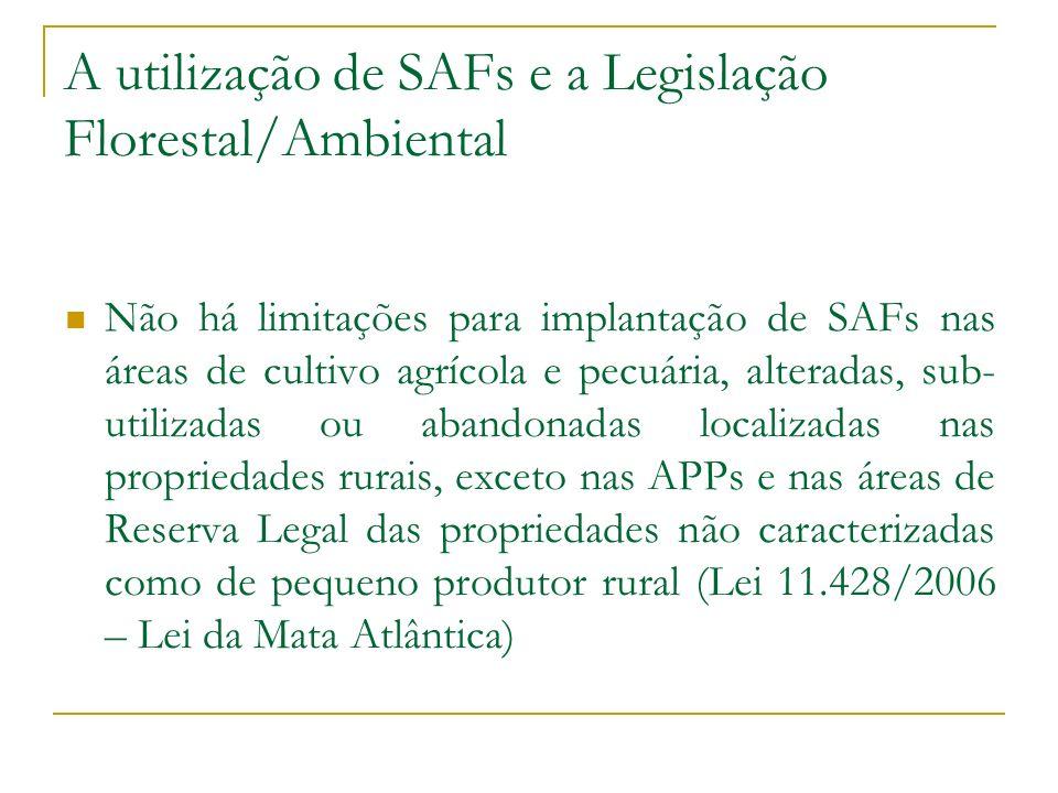A utilização de SAFs e a Legislação Florestal/Ambiental Não há limitações para implantação de SAFs nas áreas de cultivo agrícola e pecuária, alteradas, sub- utilizadas ou abandonadas localizadas nas propriedades rurais, exceto nas APPs e nas áreas de Reserva Legal das propriedades não caracterizadas como de pequeno produtor rural (Lei 11.428/2006 – Lei da Mata Atlântica)
