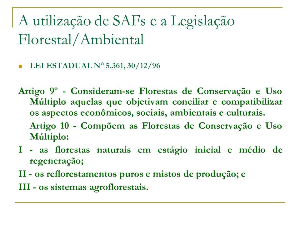 A utilização de SAFs e a Legislação Florestal/Ambiental LEI ESTADUAL N° 5.361, 30/12/96 Artigo 9º - Consideram-se Florestas de Conservação e Uso Múltiplo aquelas que objetivam conciliar e compatibilizar os aspectos econômicos, sociais, ambientais e culturais.