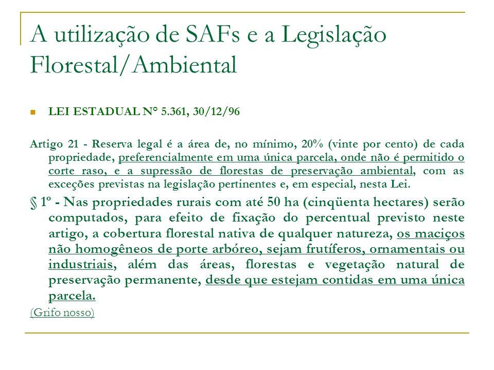 A utilização de SAFs e a Legislação Florestal/Ambiental LEI ESTADUAL N° 5.361, 30/12/96 Artigo 21 - Reserva legal é a área de, no mínimo, 20% (vinte por cento) de cada propriedade, preferencialmente em uma única parcela, onde não é permitido o corte raso, e a supressão de florestas de preservação ambiental, com as exceções previstas na legislação pertinentes e, em especial, nesta Lei.