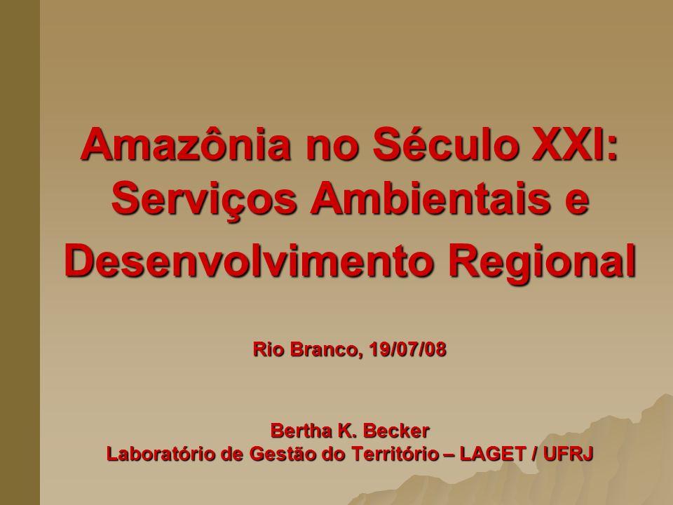 Amazônia no Século XXI: Serviços Ambientais e Desenvolvimento Regional Rio Branco, 19/07/08 Bertha K. Becker Laboratório de Gestão do Território – LAG