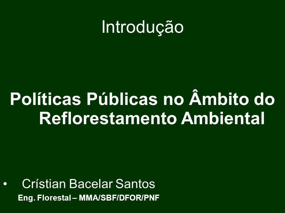 Introdução Políticas Públicas no Âmbito do Reflorestamento Ambiental Crístian Bacelar Santos Eng. Florestal – MMA/SBF/DFOR/PNF