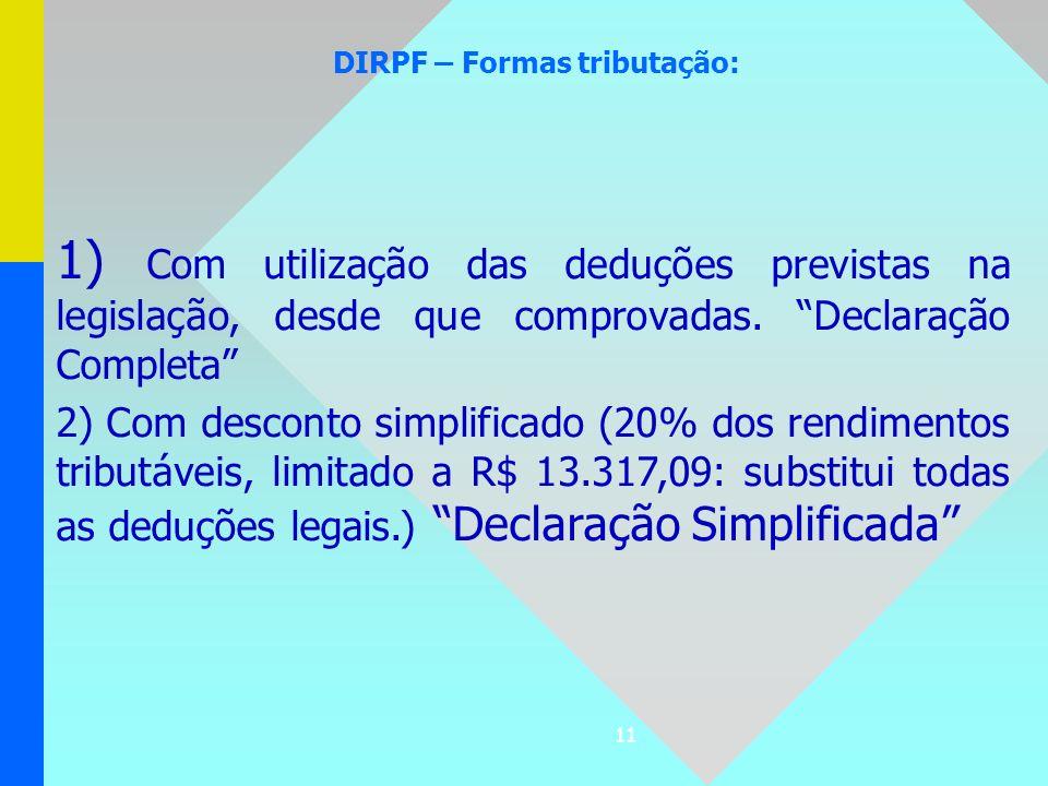 11 DIRPF – Formas tributação: 1) Com utilização das deduções previstas na legislação, desde que comprovadas. Declaração Completa 2) Com desconto simpl