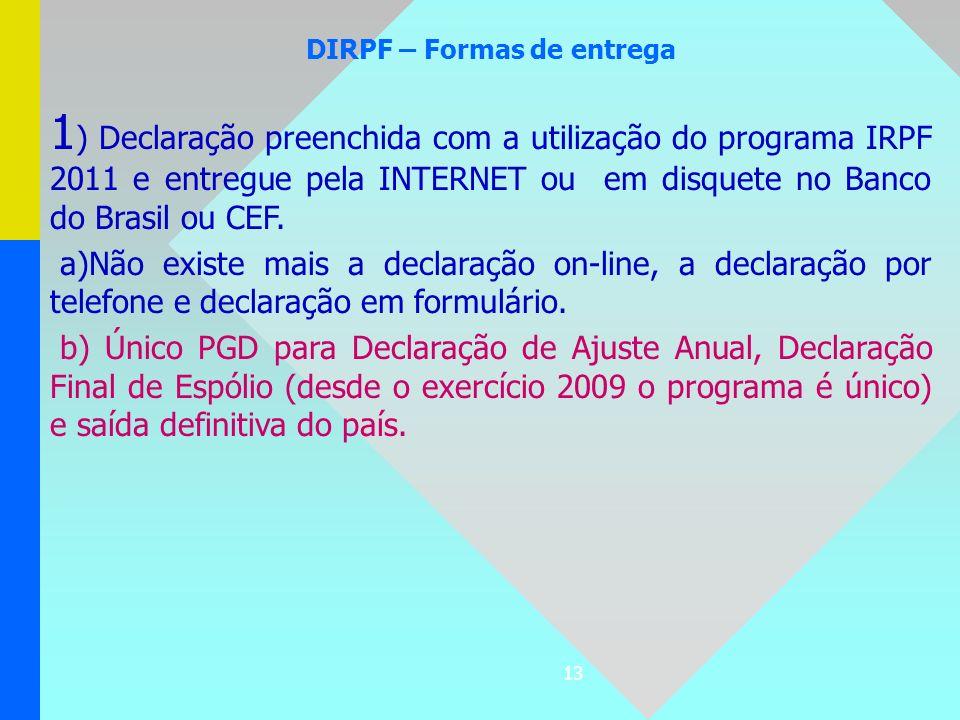 13 DIRPF – Formas de entrega 1 ) Declaração preenchida com a utilização do programa IRPF 2011 e entregue pela INTERNET ou em disquete no Banco do Bras