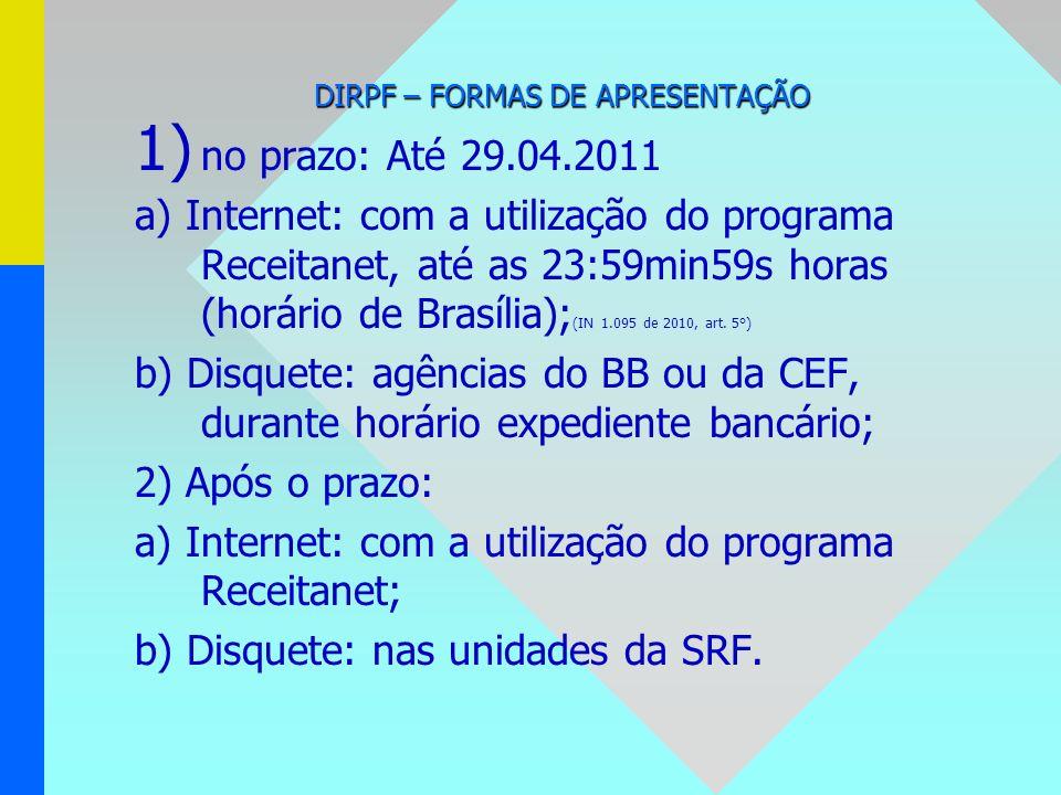 DIRPF – FORMAS DE APRESENTAÇÃO 1) 1) no prazo: Até 29.04.2011 a) Internet: com a utilização do programa Receitanet, até as 23:59min59s horas (horário