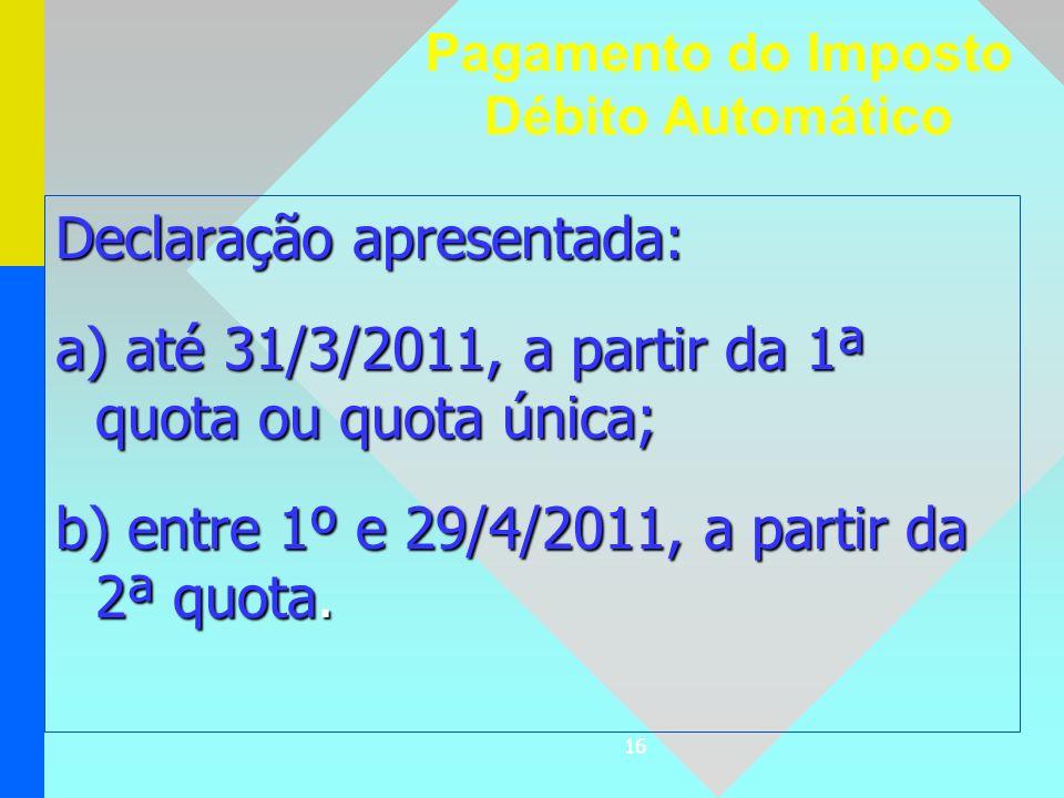 16 Declaração apresentada: a) até 31/3/2011, a partir da 1ª quota ou quota única; b) entre 1º e 29/4/2011, a partir da 2ª quota. Pagamento do Imposto