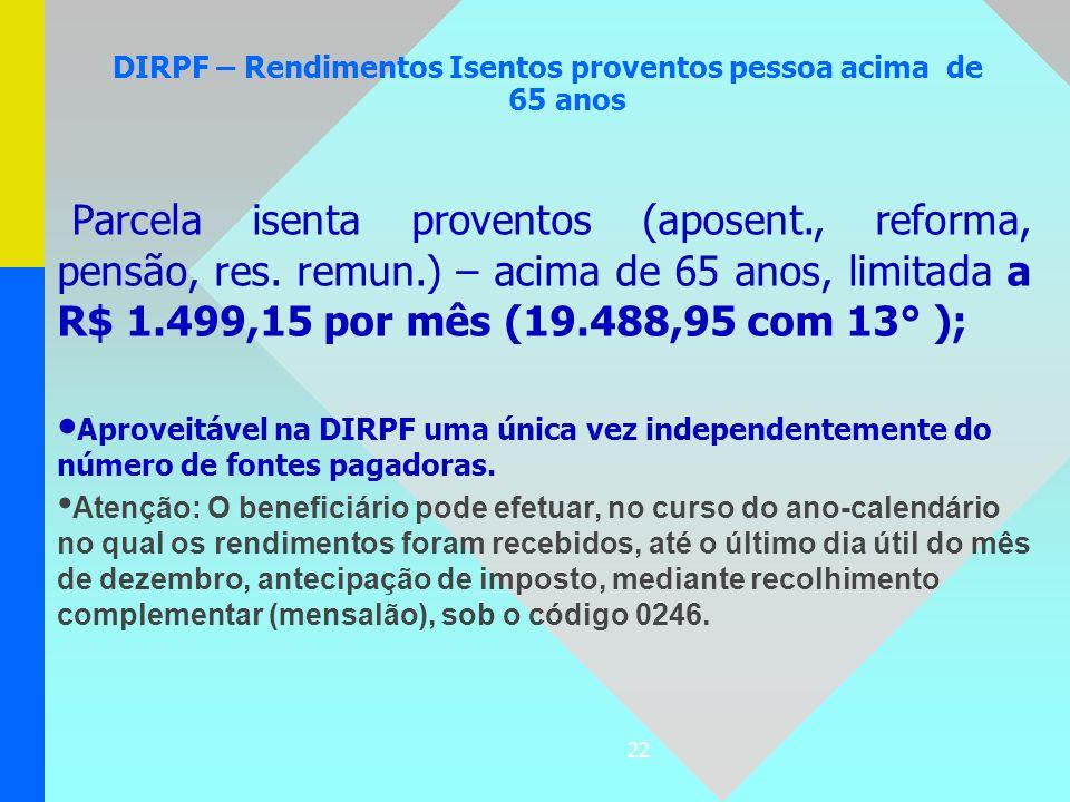 22 DIRPF – Rendimentos Isentos proventos pessoa acima de 65 anos Parcela isenta proventos (aposent., reforma, pensão, res. remun.) – acima de 65 anos,