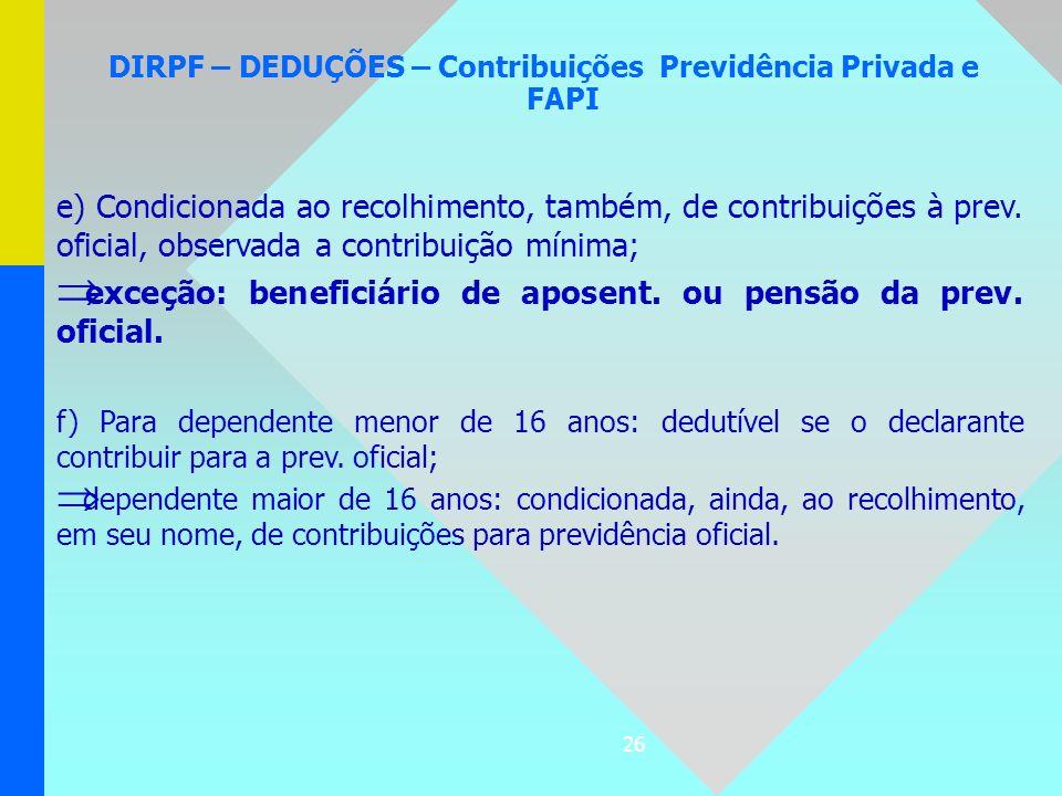 26 DIRPF – DEDUÇÕES – Contribuições Previdência Privada e FAPI e) Condicionada ao recolhimento, também, de contribuições à prev. oficial, observada a