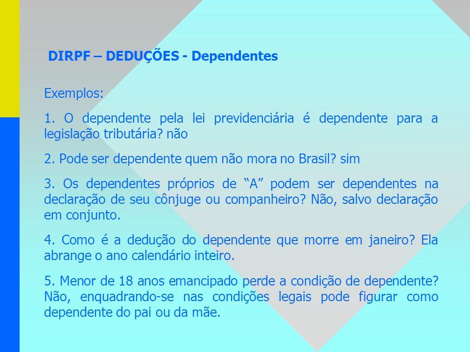 DIRPF – DEDUÇÕES - Dependentes Exemplos: 1. O dependente pela lei previdenciária é dependente para a legislação tributária? não 2. Pode ser dependente