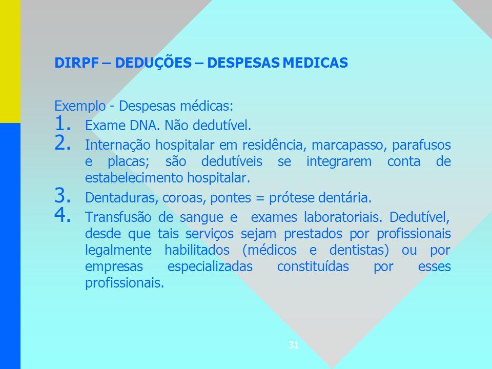 31 DIRPF – DEDUÇÕES – DESPESAS MEDICAS Exemplo - Despesas médicas: 1. 1. Exame DNA. Não dedutível. 2. 2. Internação hospitalar em residência, marcapas