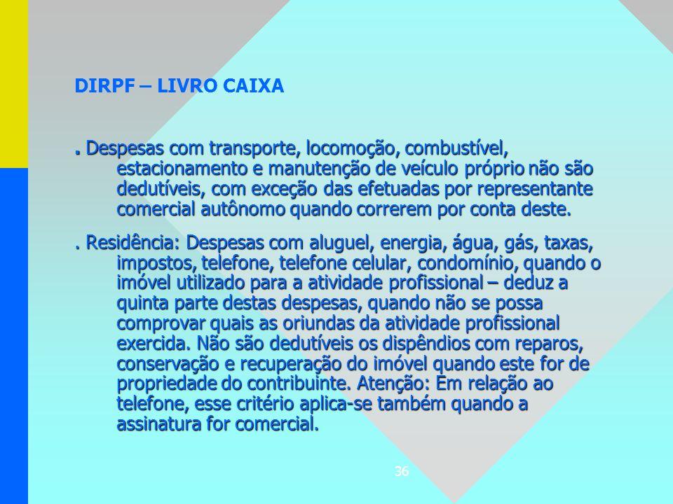 36 DIRPF – LIVRO CAIXA. Despesas com transporte, locomoção, combustível, estacionamento e manutenção de veículo próprio não são dedutíveis, com exceçã